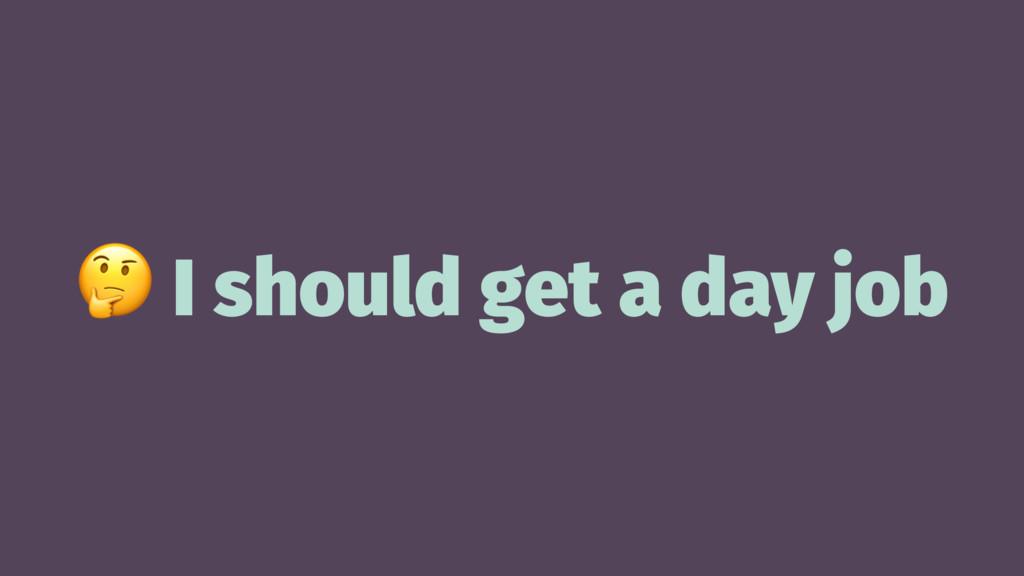! I should get a day job