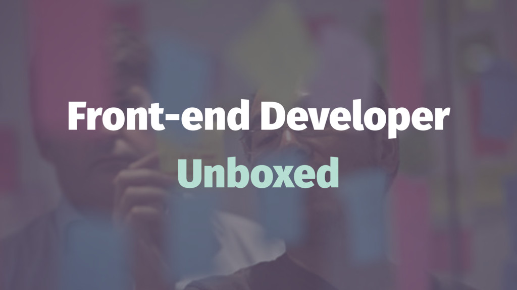 Front-end Developer Unboxed