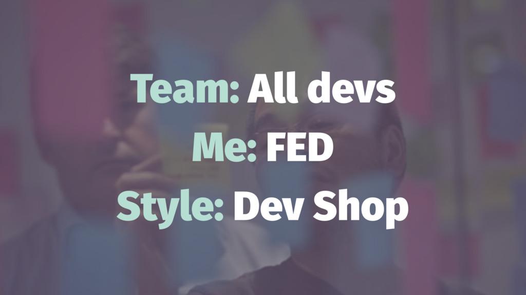 Team: All devs Me: FED Style: Dev Shop