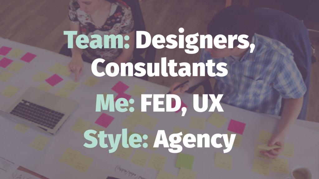 Team: Designers, Consultants Me: FED, UX Style:...