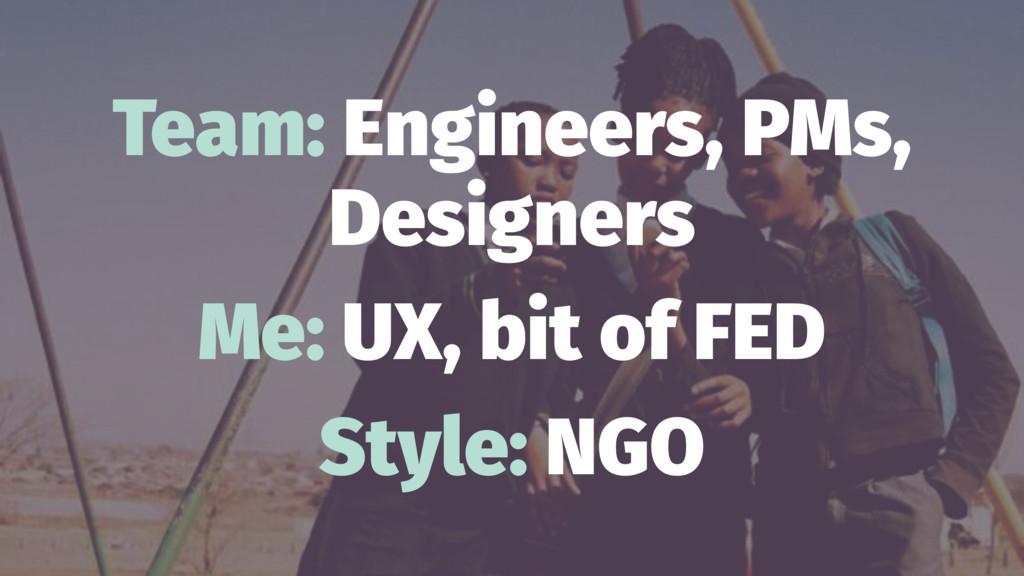 Team: Engineers, PMs, Designers Me: UX, bit of ...