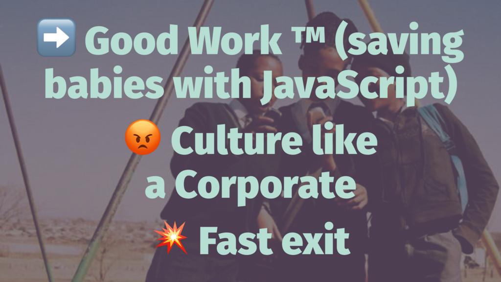 ➡ Good Work ™ (saving babies with JavaScript) !...