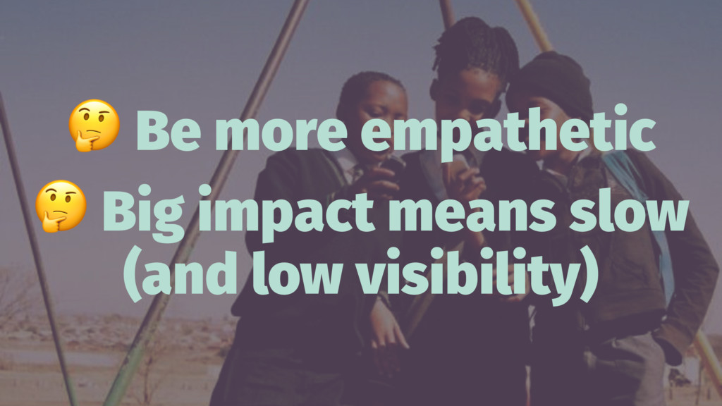 ! Be more empathetic ! Big impact means slow (a...
