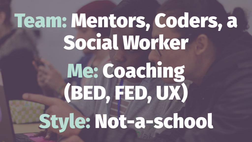 Team: Mentors, Coders, a Social Worker Me: Coac...