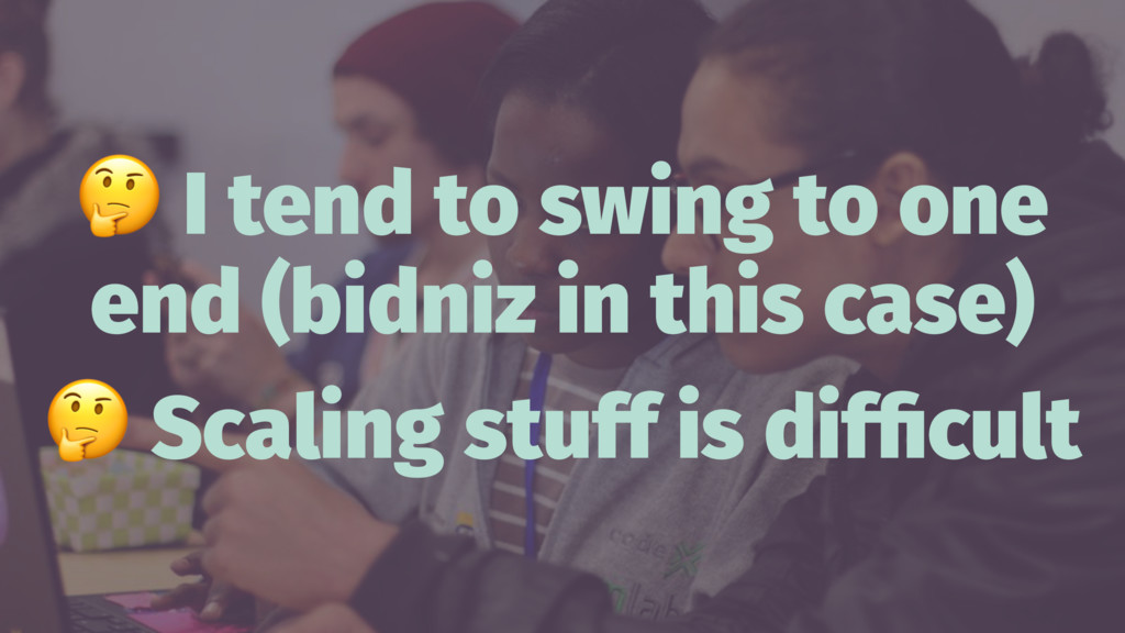 ! I tend to swing to one end (bidniz in this ca...