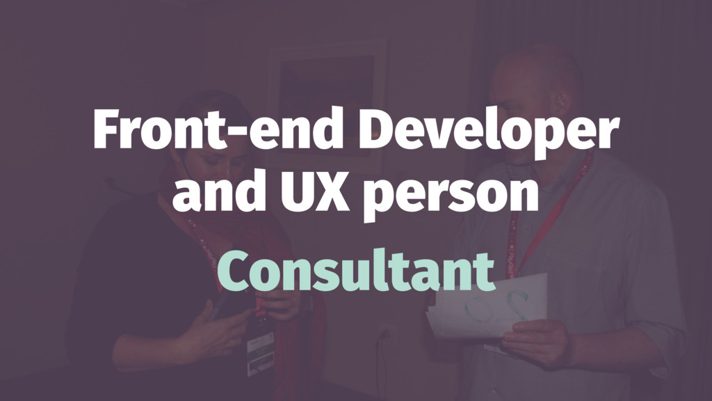 Front-end Developer and UX person Consultant