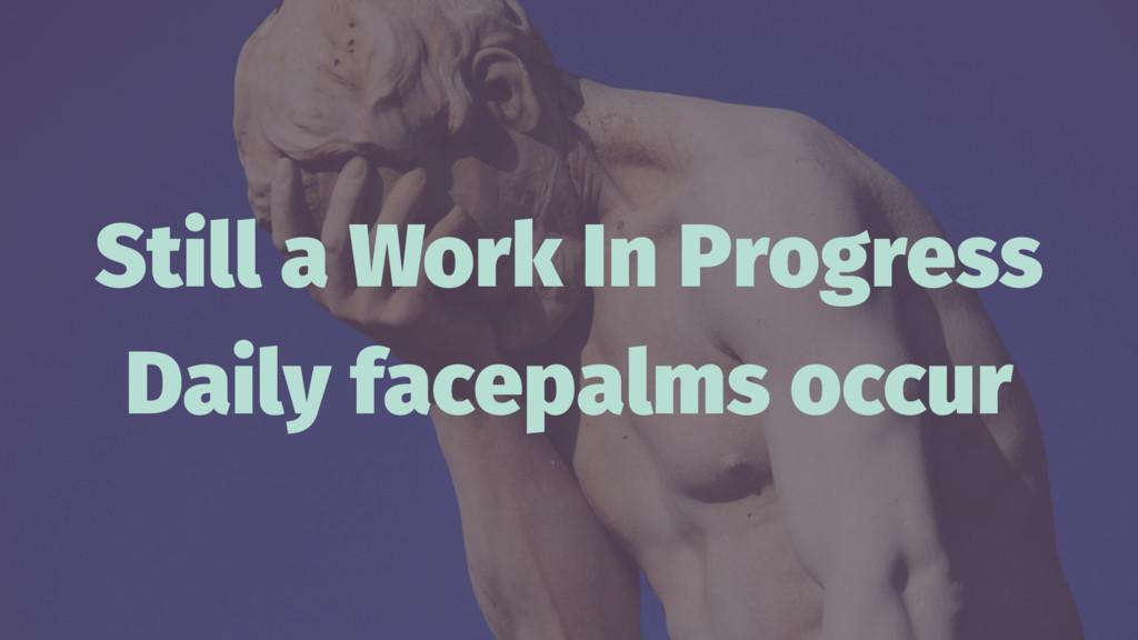 Still a Work In Progress Daily facepalms occur
