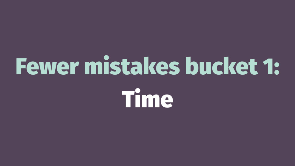 Fewer mistakes bucket 1: Time