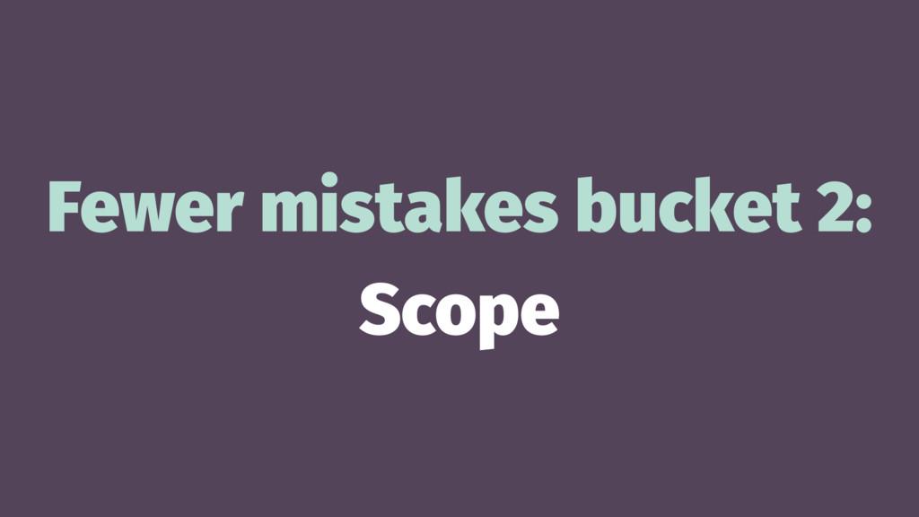 Fewer mistakes bucket 2: Scope