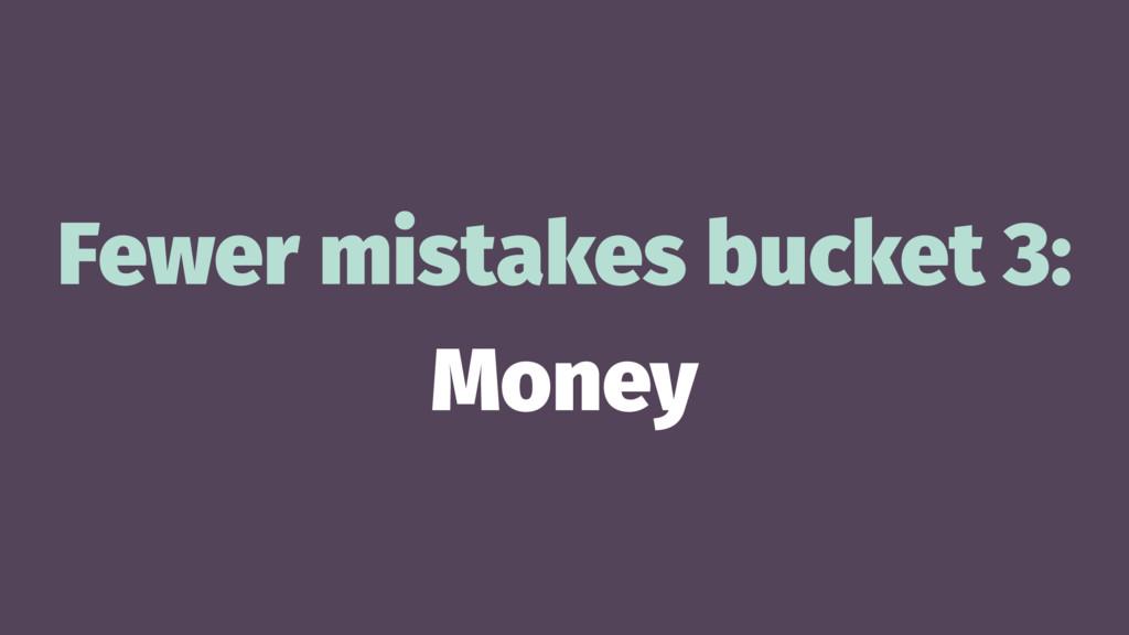 Fewer mistakes bucket 3: Money