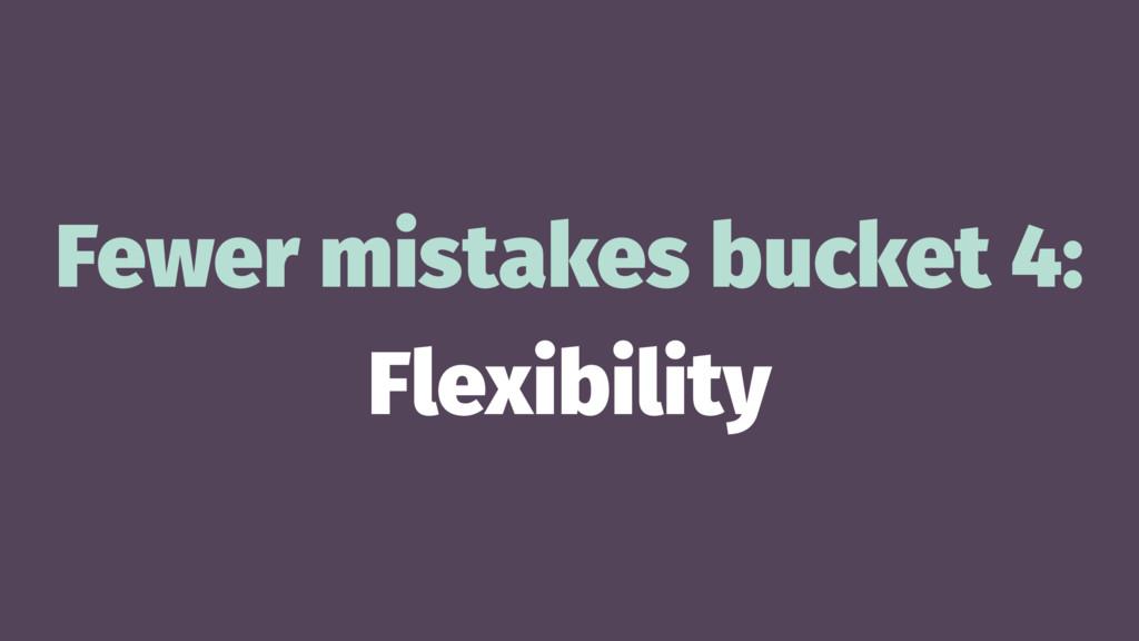 Fewer mistakes bucket 4: Flexibility