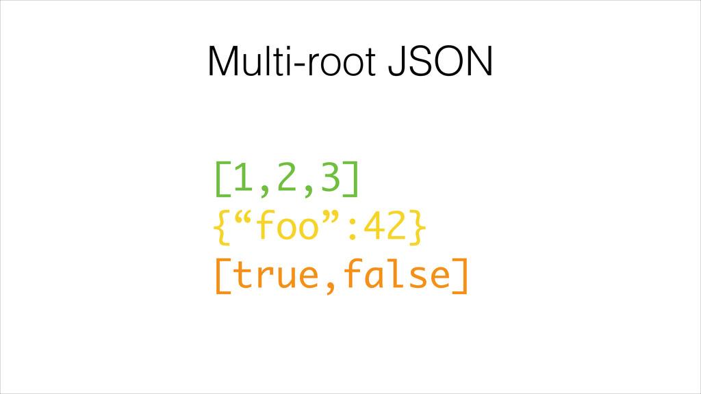 "Multi-root JSON [1,2,3] {""foo"":42} [true,false]"