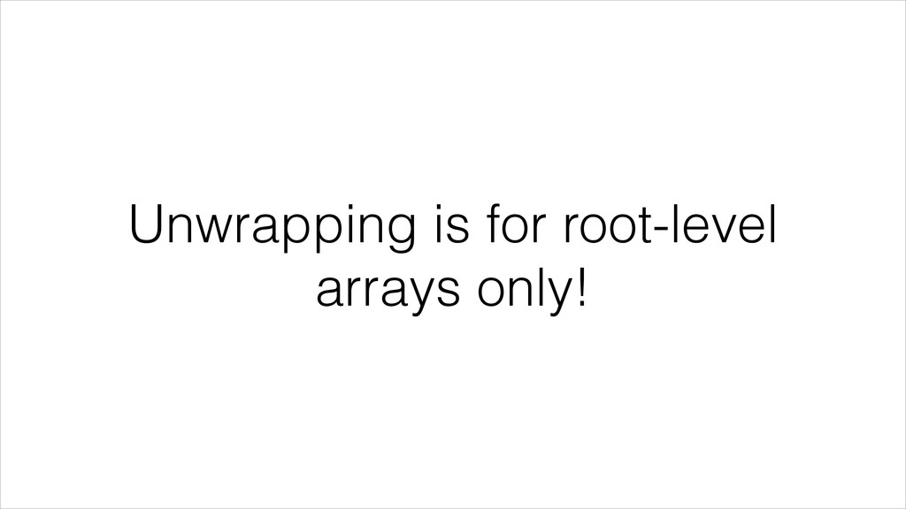 Unwrapping is for root-level arrays only!