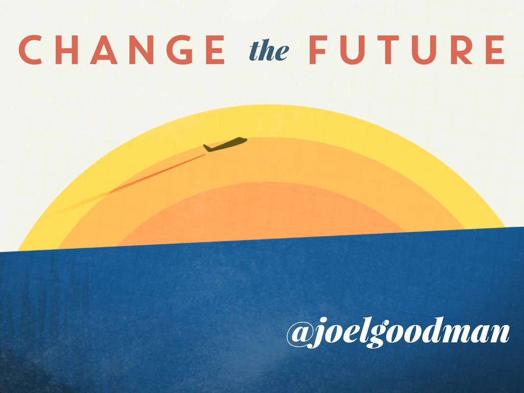 @joelgoodman CHANGE FUTURE the