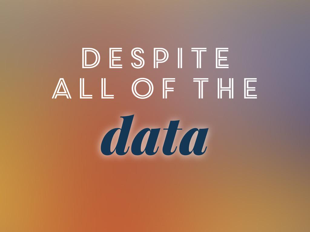 Despite all of the data