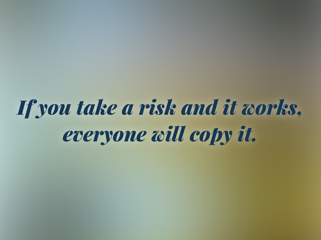If you take a risk and it works, everyone will ...