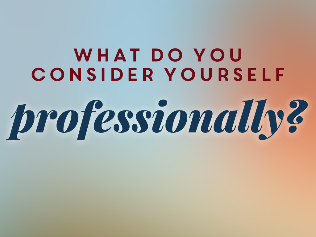what do you consider yourself professionally?