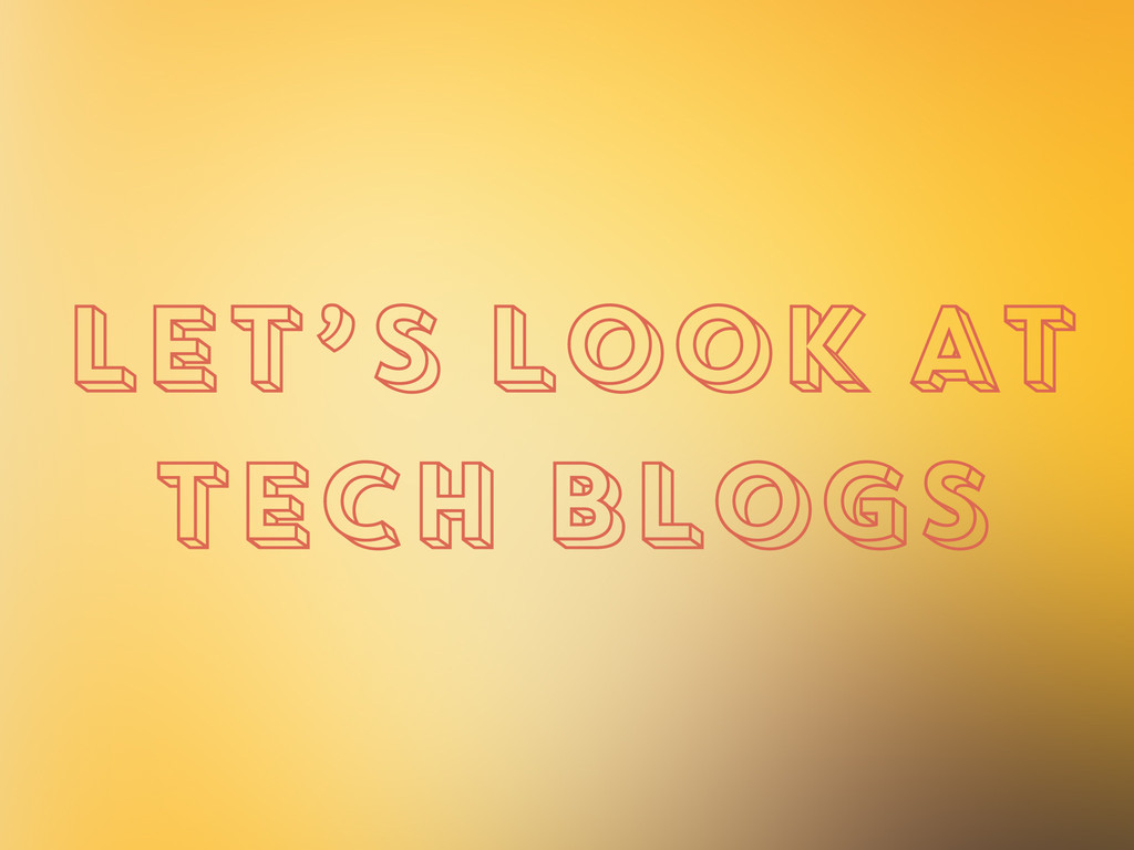 LET'S LOOK AT TECH BLOGS