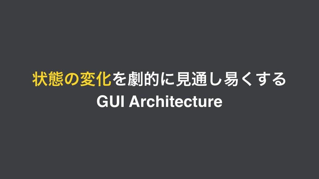 ঢ়ଶͷมԽΛܶతʹݟ௨͠қ͘͢Δ GUI Architecture