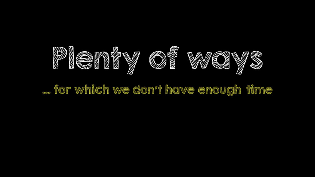 Plenty of ways … for which we don't have enough...