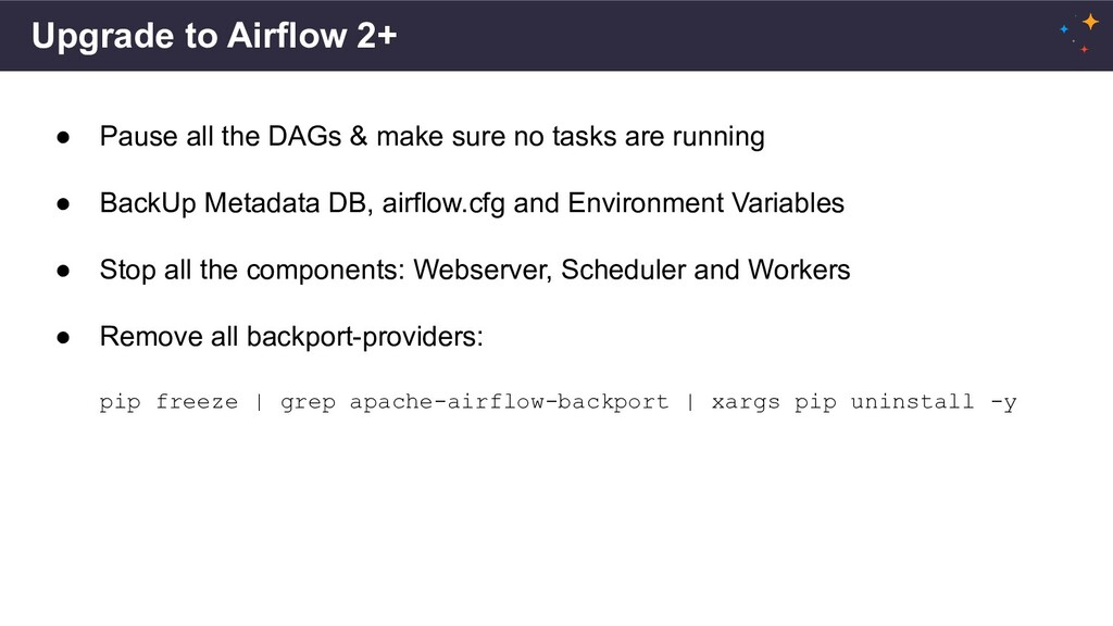Upgrade to Airflow 2+ ● Pause all the DAGs & ma...