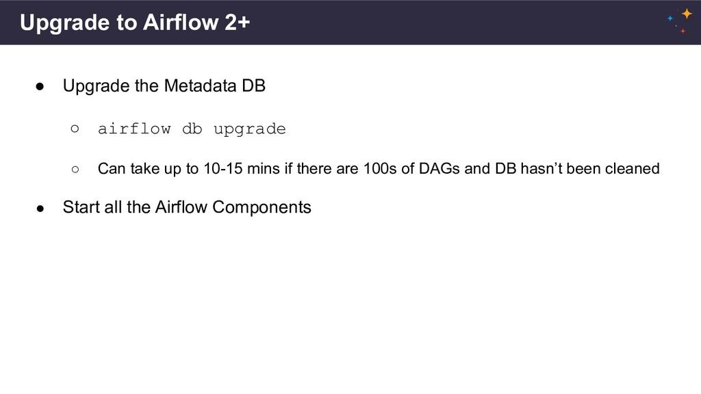 Upgrade to Airflow 2+ ● Upgrade the Metadata DB...
