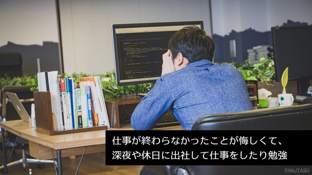 PAKUTASO 仕事が終わらなかったことが悔しくて、 深夜や休日に出社して仕事をしたり勉強