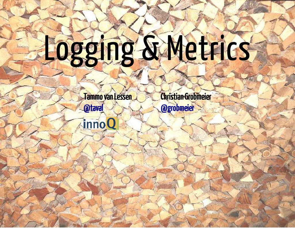 Logging & Metrics Tammo van Lessen Christian Gr...