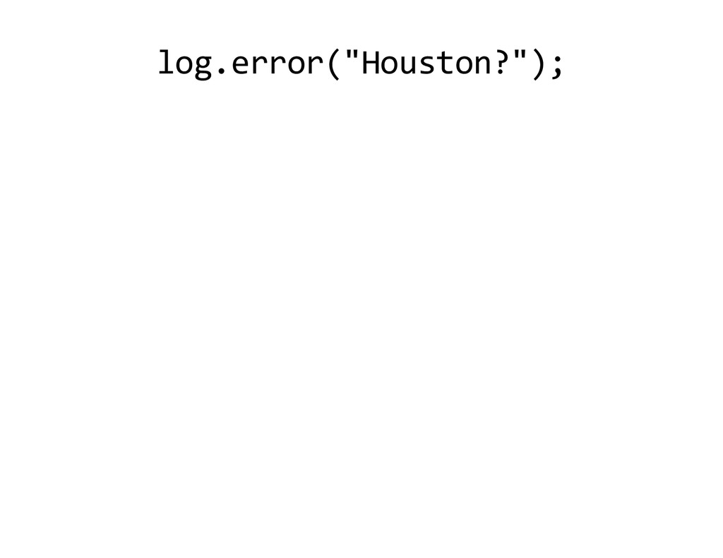 "log.error ""Houston?"" ;"