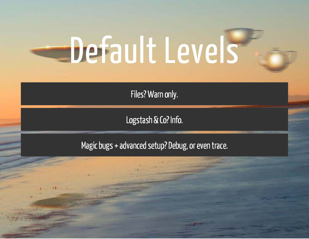 Default Levels Files? Warn only. Logstash & Co?...