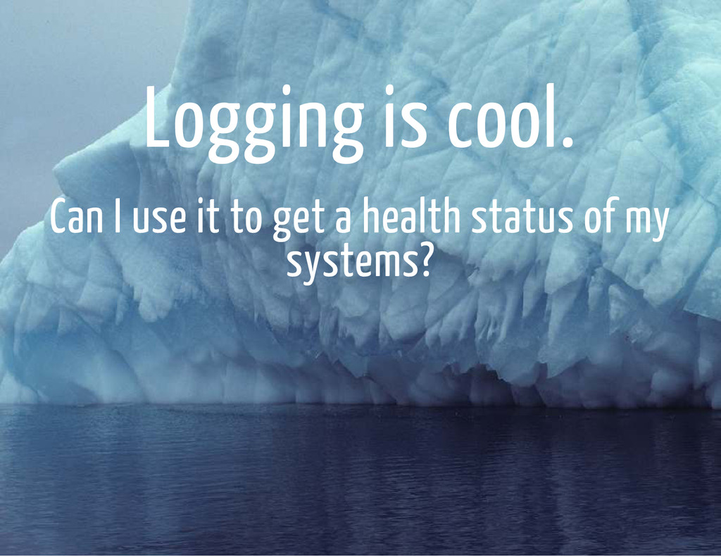 Logging is cool. Can I use it to get a health s...