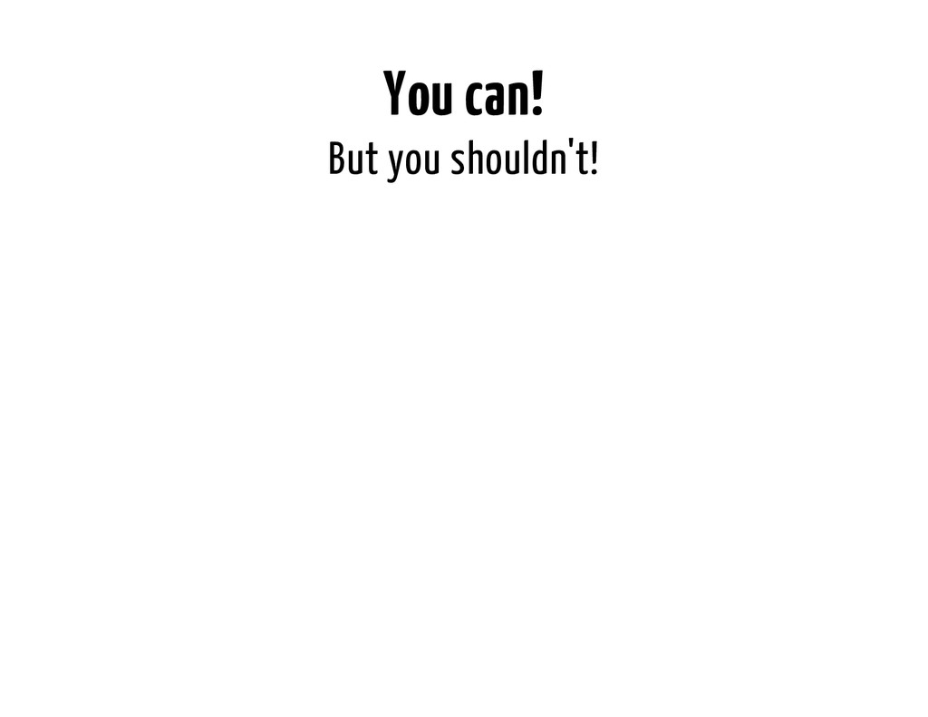 You can! But you shouldn't!