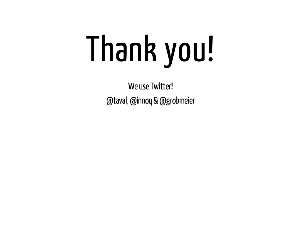 Thank you! We use Twitter! @taval, @innoq & @gr...