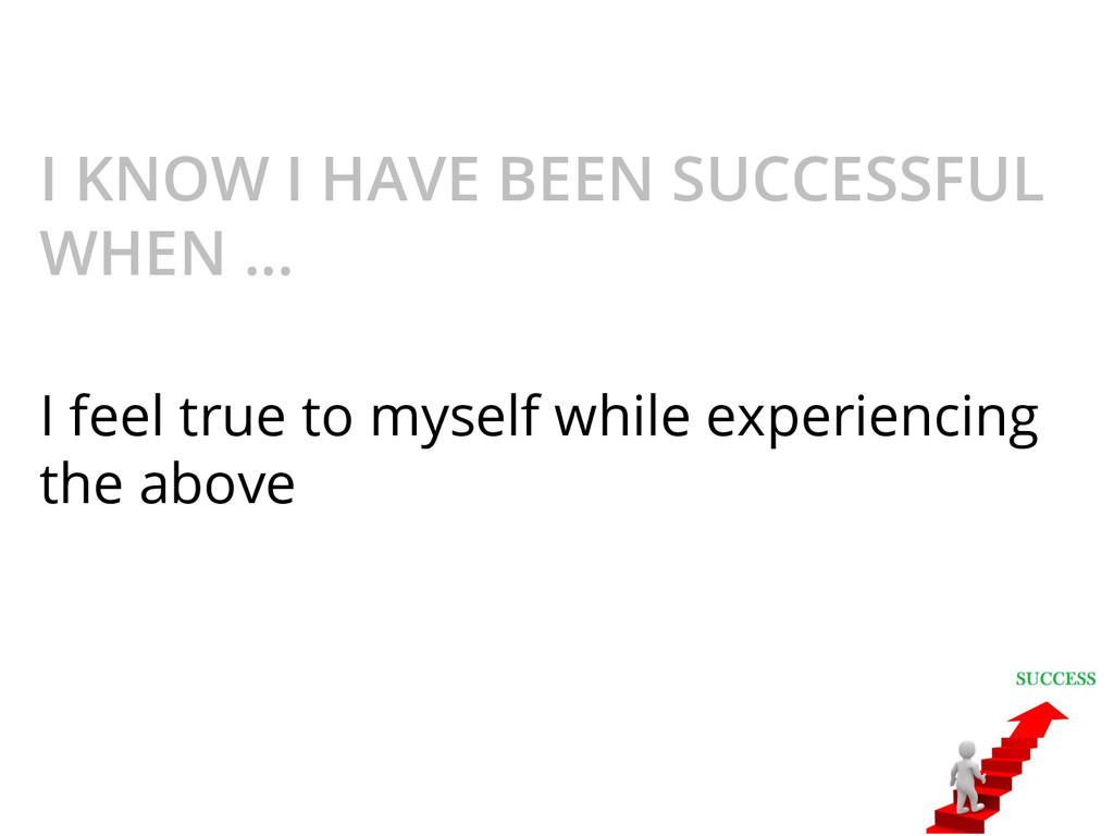 I KNOW I HAVE BEEN SUCCESSFUL WHEN ... I feel t...