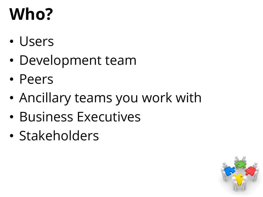 Who? • Users • Development team • Peers • A...