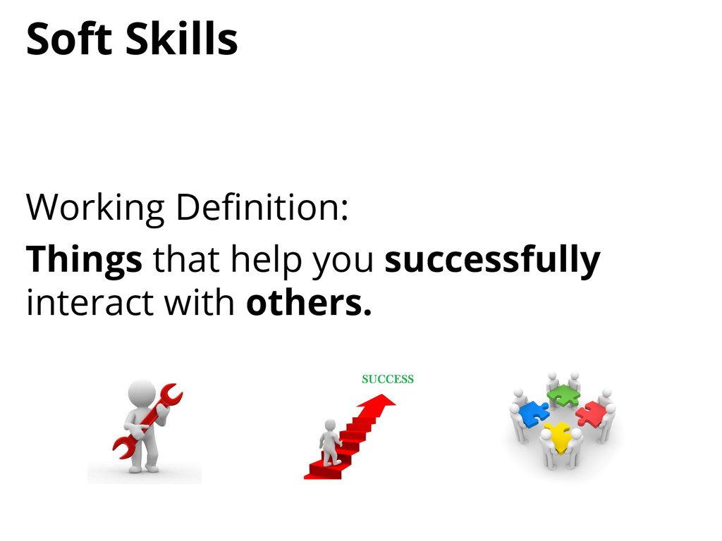 Soft Skills Working Definition: Things that help...