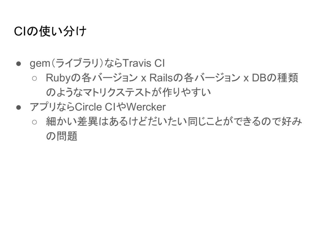CIの使い分け ● gem(ライブラリ)ならTravis CI ○ Rubyの各バージョン x...