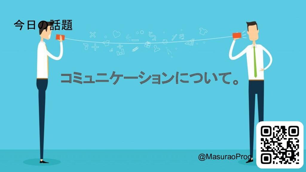 今日の話題 コミュニケーションについて。 @MasuraoProg