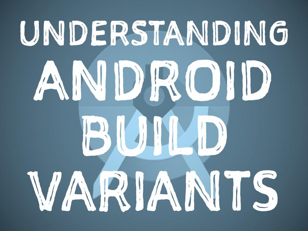 UNDERSTANDING ANDROID BUILD VARIANTS
