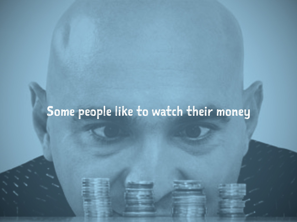 Some people like to watch their money