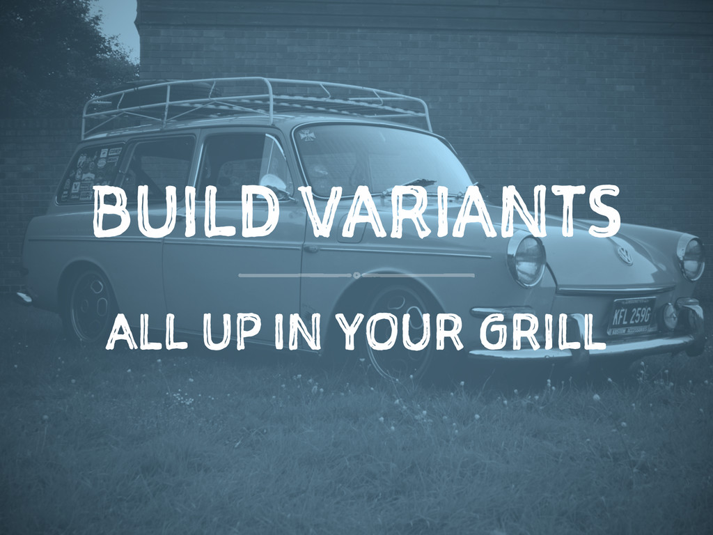 BUILD VARIANTS ALL UP IN YOUR GRILL
