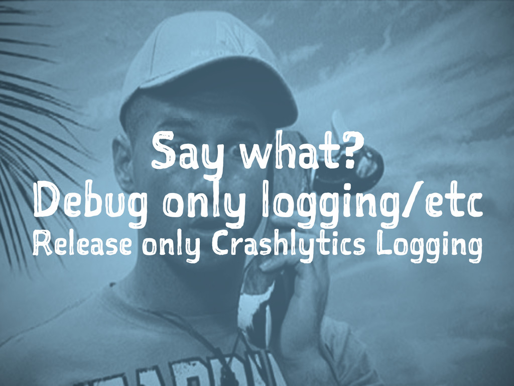 Say what? Debug only logging/etc Release only C...