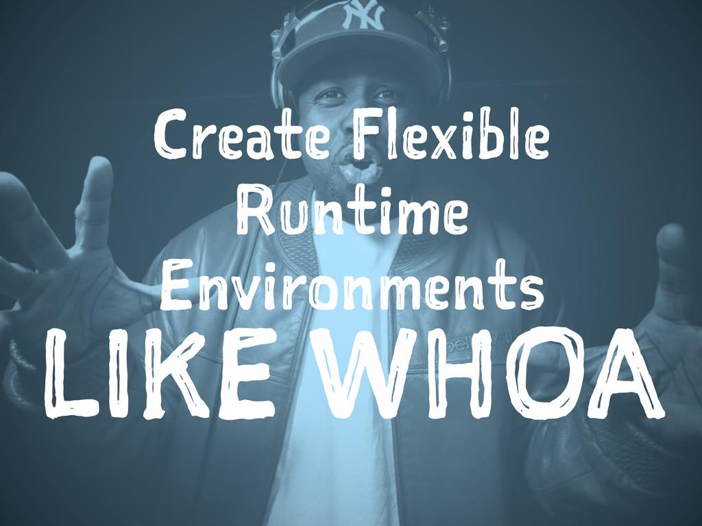 Create Flexible Runtime Environments LIKE WHOA