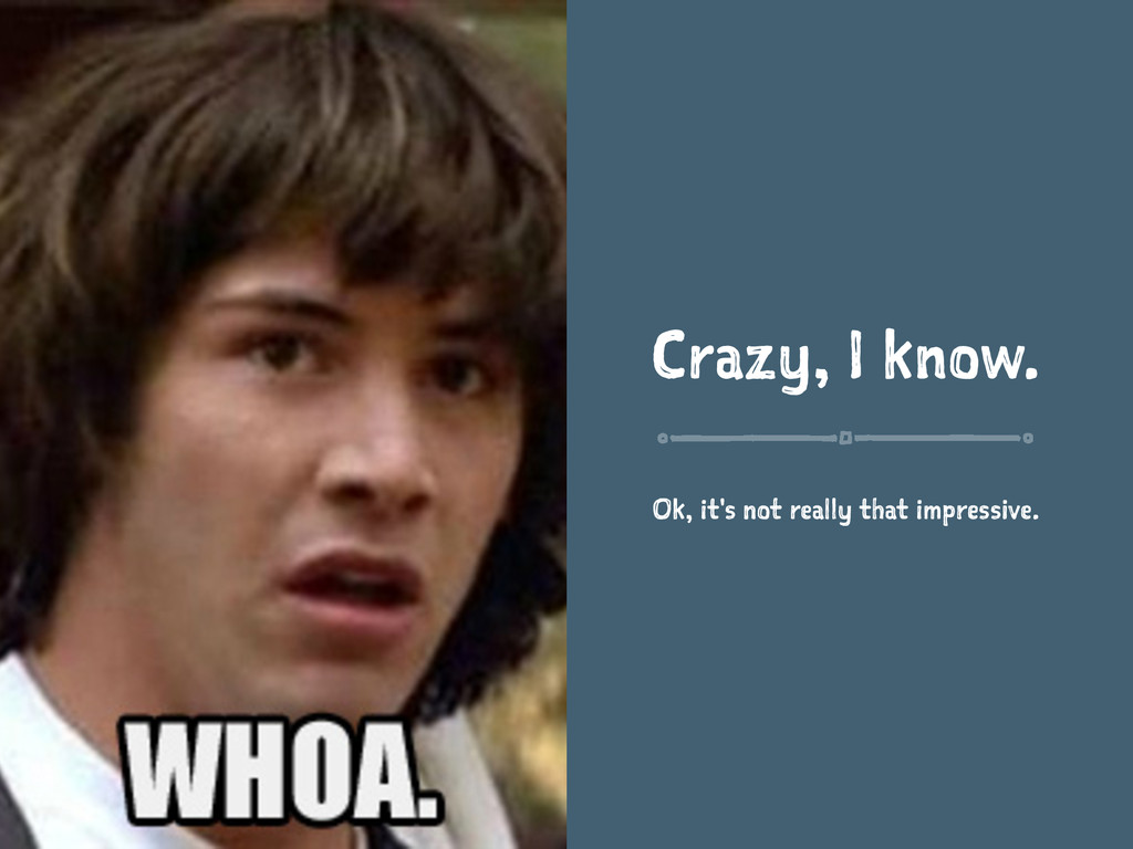 Crazy, I know. Ok, it's not really that impress...