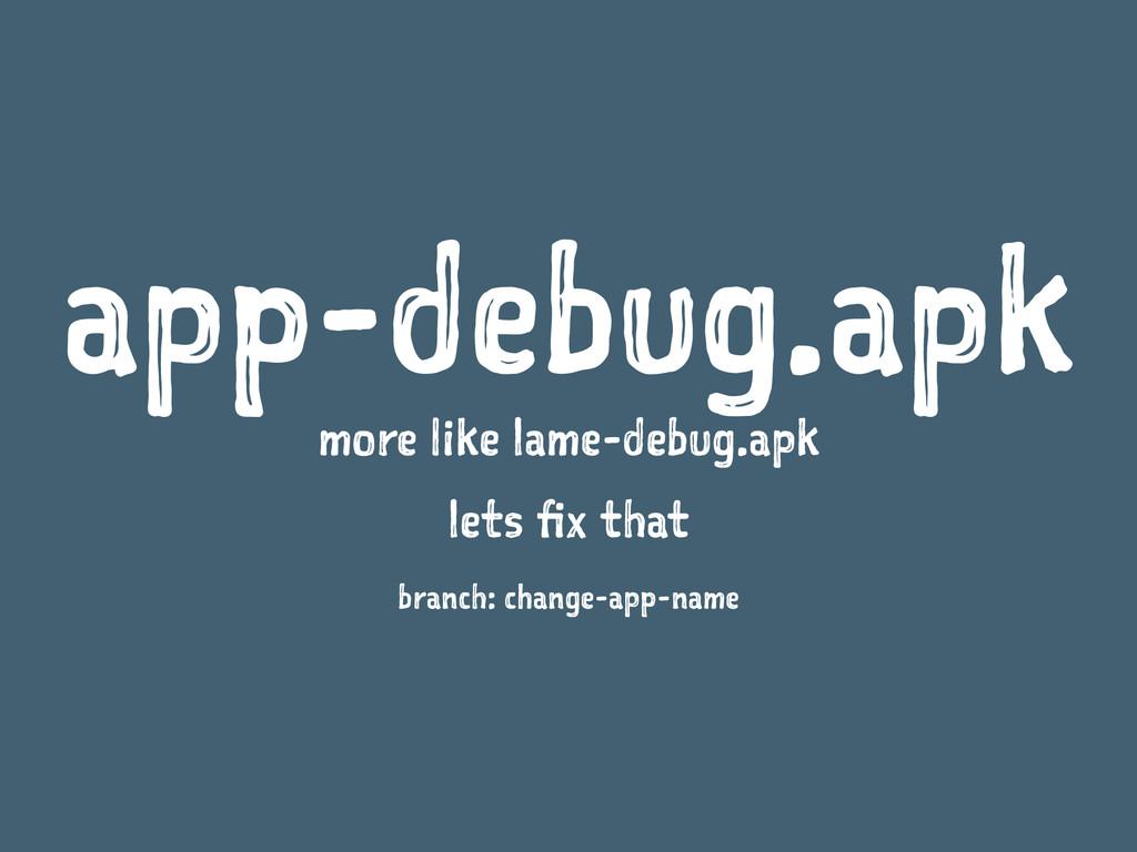 app-debug.apk more like lame-debug.apk lets fix...