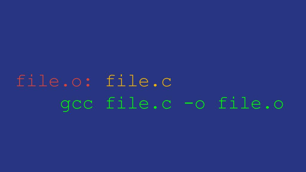 file.o: file.c gcc file.c -o file.o