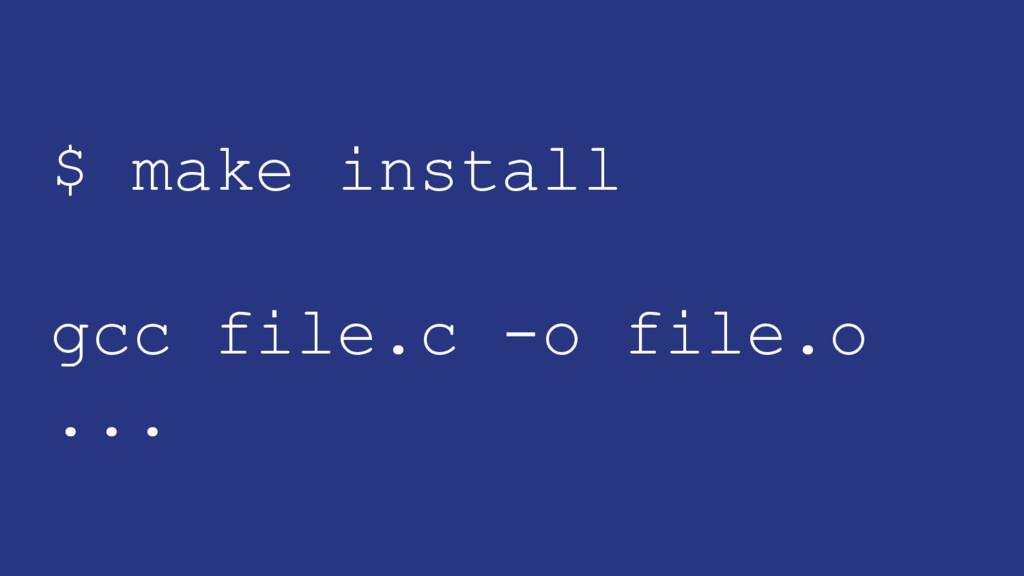 $ make install gcc file.c -o file.o ...