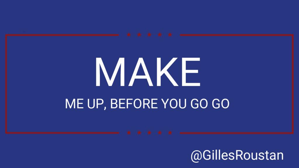 MAKE ME UP, BEFORE YOU GO GO @GillesRoustan