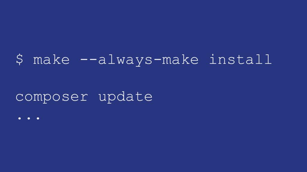 $ make --always-make install composer update ...