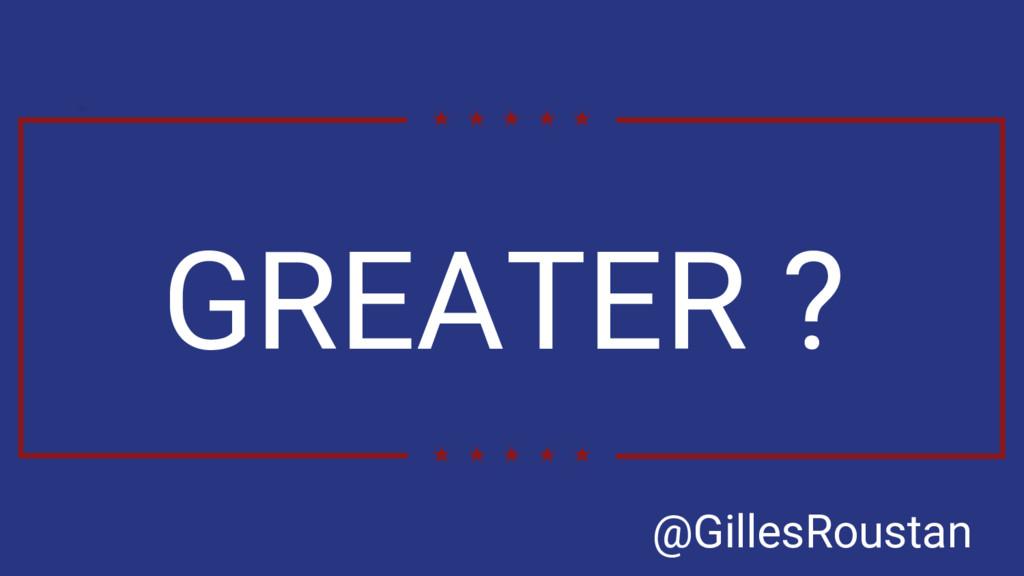 GREATER ? @GillesRoustan